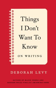 Things I Don't Want to Know (on Writing) by Deborah Levy