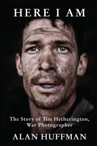 Here I Am: The Story of Tim Hetherington, War Photographer by Alan Huffman