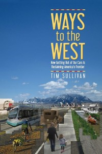 Ways to the West: How Getting Out of Your Cars Is Reclaiming America's Frontier, by Tim Sullivan