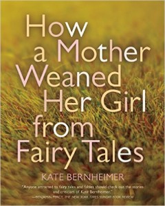 How a Mother Weaned Her Girl from Fairy Tales: and Other Stories, Kate Bernheimer