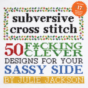 Subversive Cross Stitch: 50 F*cking Clever Designs for Your Sassy Side by Julie Jackson