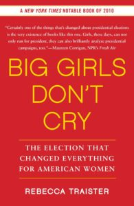 Big Girls Don't Cry: The Election that Changed Everything for American Women by Rebecca Traister (2011)