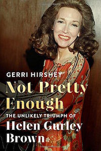 not pretty enough the unlikely triumph of helen gurley brown gerri hirsey