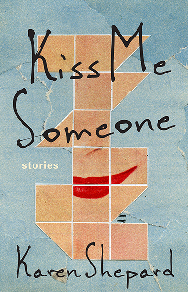 The following is from Karen Shepard's collection, Kiss Me Someone. Karen  Shepard is a the author of four novels: An Empire of Women, The Bad Boy's  Wife, ...