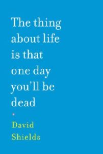 David Shields The Thing About Life is That One Day You'll Be Dead