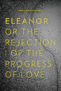 Anna Moschovakis,Eleanor, or, The Rejection of the Progress of Love