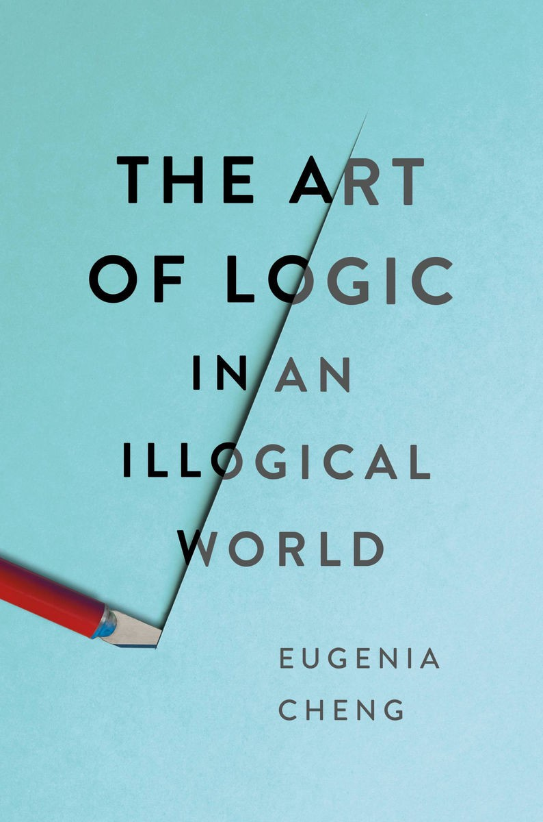Eugenia Cheng, The Art of Logic in an Illogical World (Basic Books)