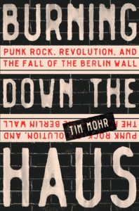 Tim Mohr, Burning Down the Haus: Punk Rock, Revolution, and the Fall of the Berlin Wall