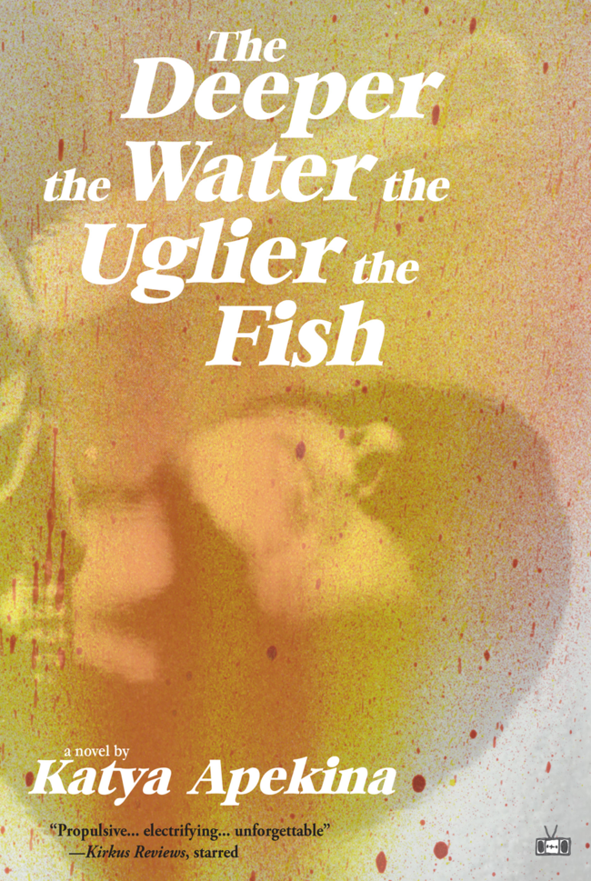 Katya Apekina, <em>The Deeper the Water the Uglier the Fish</em>, design by Two Dollar Radio (Two Dollar Radio)