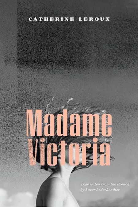 """Catherine Leroux, <em><a href=""""https://bookmarks.reviews/reviews/madame-victoria/"""" rel=""""noopener"""" target=""""_blank"""">Madame Victoria</a></em>, tr. Lazer Lederhendler, Biblioasis; design by Natalie Olsen. (November 13, 2018)"""
