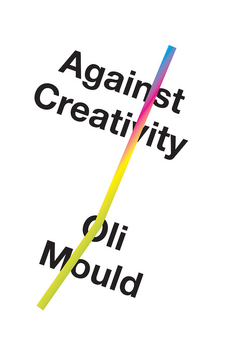Oli Mould, <em>Against Creativity</em>, design by Matt Dorfman (Verso)