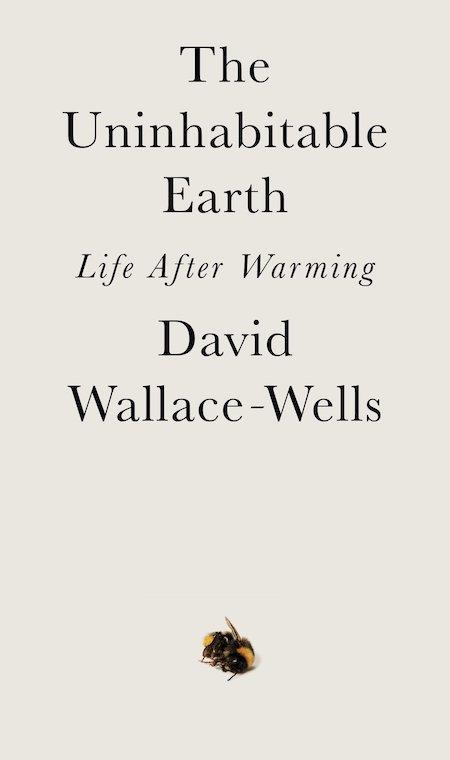 David Wallace-Wells, The Uninhabitable Earth, Tim Duggan Books; design by TK TK (February 19, 2019)