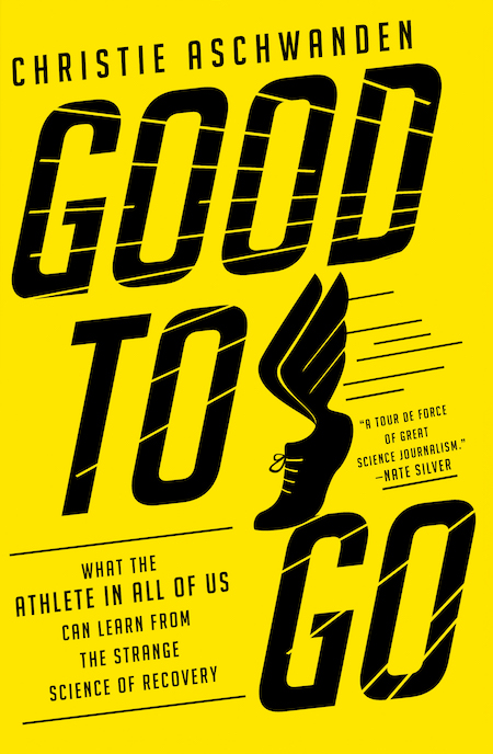 Christie Aschwanden, <em>Good to Go: What the Athlete in All of Us Can Learn from the Strange Science of Recovery</em>, W. W. Norton & Company; design by Steve Attardo (February 5, 2019)
