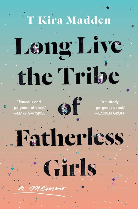 T Kira Madden, <em>Long Live the Tribe of Fatherless Girls</em>, Bloomsbury; design by Tree Abraham (March 5, 2019)