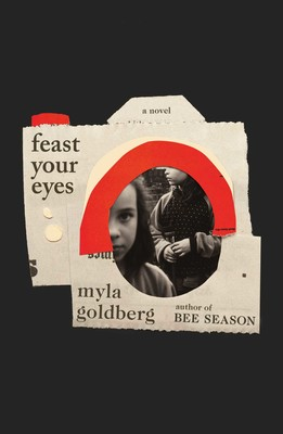 Feast Your Eyes A Novel By Myla Goldberg