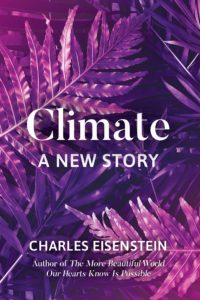 Charles Eisenstein, Climate: A New Story