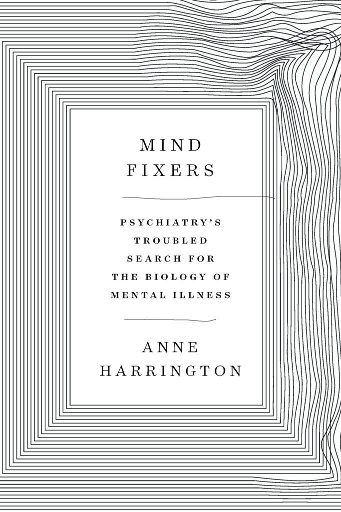 Anne Harrington, <em>Mind Fixers</em>, W. W. Norton; design by Matt Dorfman, art direction by Sarahmay Wilkinson (April 15, 2019)