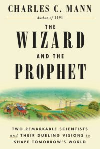 Charles C. Mann, The Wizard and the Prophet: Two Groundbreaking Scientists and Their Conflicting Visions of the Future of Our Planet
