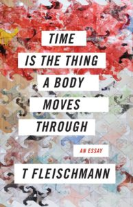 T Fleischmann, Time Is the Thing a Body Moves Through