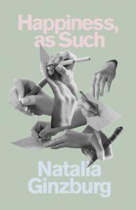 Natalia Ginzburg, tr. Minna Zallman Proctor, Happiness, As Such