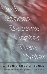 Antonio Lobo Antunes, tr. Jeff King, Until Stones Become Lighter Than Water