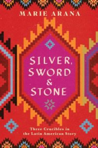 Marie Arana, Silver, Sword, and Stone: Three Crucibles in the Latin American Story (Simon & Schuster)