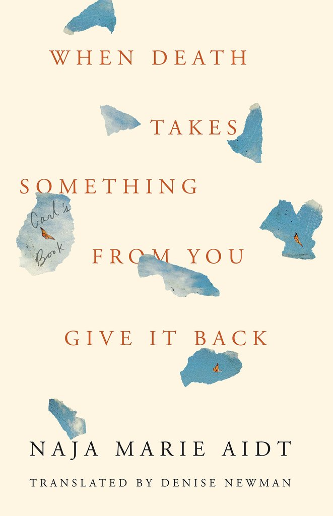 Naja Marie Aidt, tr. Denise Newman, When Death Takes Something From You Give It Back (2019)