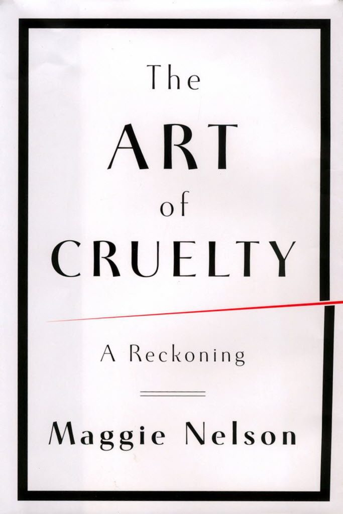 Maggie Nelson, The Art of Cruelty
