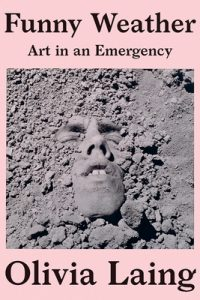 Olivia Laing,Funny Weather: Art in an Emergency