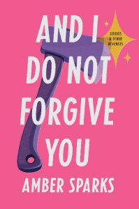 Amber Sparks,And I Do Not Forgive You; design by Zoe Norvell, art direction by Steve Attardo (Norton, February 11)