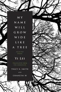Yi Lei, tr. Tracy K Smith, My Name Will Grow Wide Like a Tree
