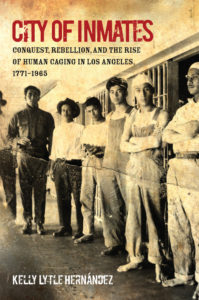 City of Inmates- Conquest, Rebellion, and the Rise of Human Caging in Los Angeles, 1771-1965