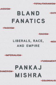Pankaj Mishra, Bland Fanatics: Liberals, Race, and Empire