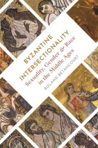 Byzantine Intersectionality: Sexuality, Gender, and Race in the Middle Ages by Roland Betancourt