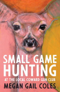 Megan Gail Coles, Small Game Hunting at the Local Coward Gun Club