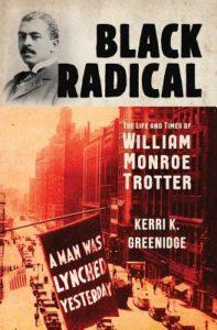 Kerri Greenidge, Black Radical: The Life and Times of William Monroe Trotter