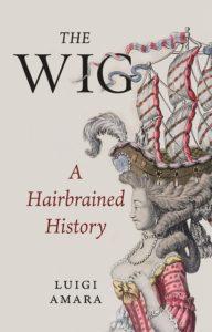 The Wig: A Hairbrained History by Luigi Amara