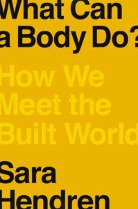 Sara Hendren, What Can a Body Do? How We Meet the Built World(Riverhead, August 18)