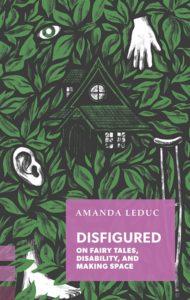 Amanda Leduc, Disfigured: On Fairy Tales, Disability, and Making Space