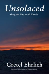 Gretel Ehrlich, Unsolaced: Along the Way to All That Is