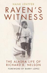 Raven's Witness: The Alaska Life of Richard K. Nelson by Hank Lentfer