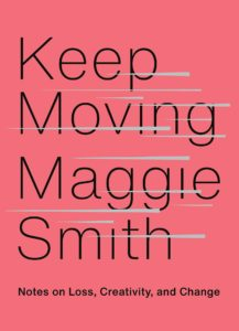 Keep Moving: Notes on Loss, Creativity, and Change by Maggie Smith