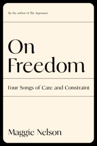 Maggie Nelson, On Freedom: Four Songs of Care and Constraint, Graywolf (September 7)