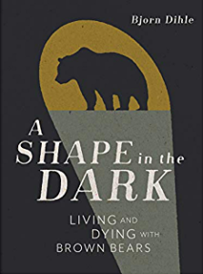 A Shape in the Dark: Living and Dying with Brown Bears by Bjorn Dihle
