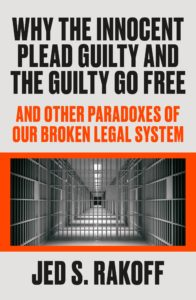 Why the Innocent Plead Guilty and the Guilty Go Free by Jed S. Rakoff