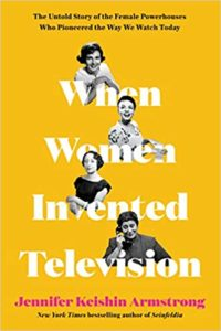 When Women Invented Television The Untold Story of the Female Powerhouses Who Pioneered the Way We Watch Today