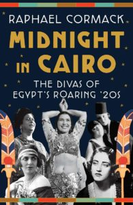Midnight in Cairo: The Divas of Egypt's Roaring '20s. Copyright© 2021 by Raphael Cormack