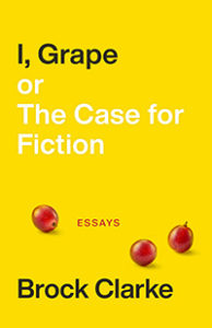 I, Grape; Or the Case for Fiction: Essays by Brock Clarke