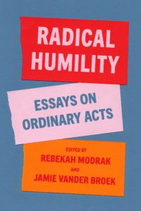 Radical Humility: Essays on Ordinary Acts, edited by Rebekah Modrak
