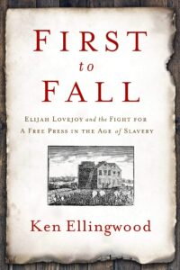 First to Fall: Elijah Lovejoy and the Fight for a Free Press in the Age of Slavery by Ken Ellingwood